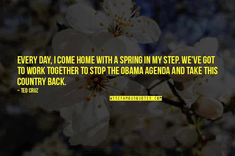 Home And Quotes By Ted Cruz: Every day, I come home with a spring