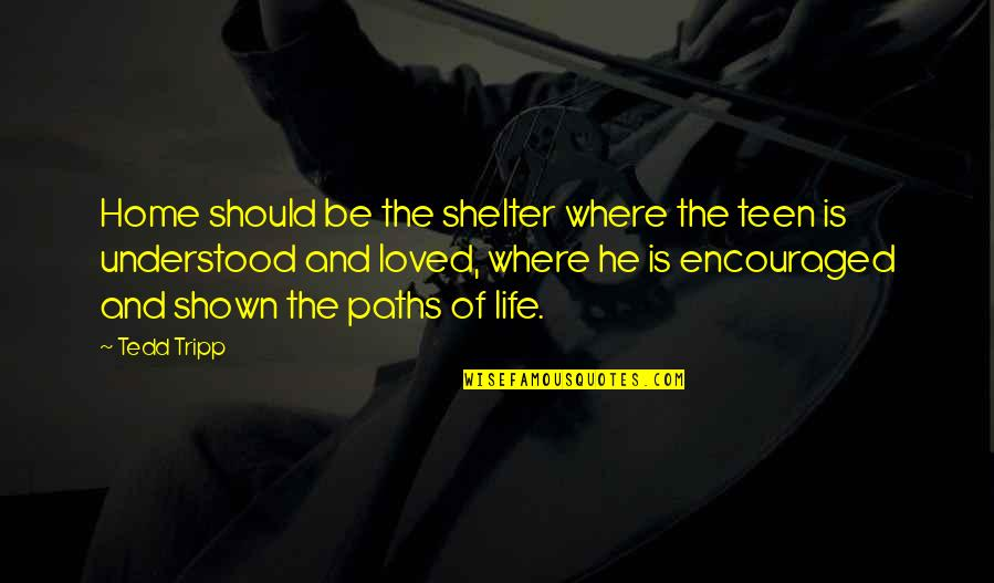 Home And Quotes By Tedd Tripp: Home should be the shelter where the teen