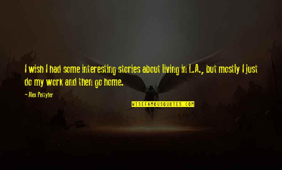 Home And Work Quotes By Alex Pettyfer: I wish I had some interesting stories about