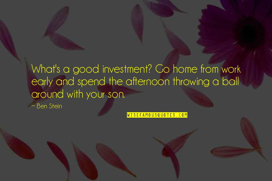 Home And Work Quotes By Ben Stein: What's a good investment? Go home from work