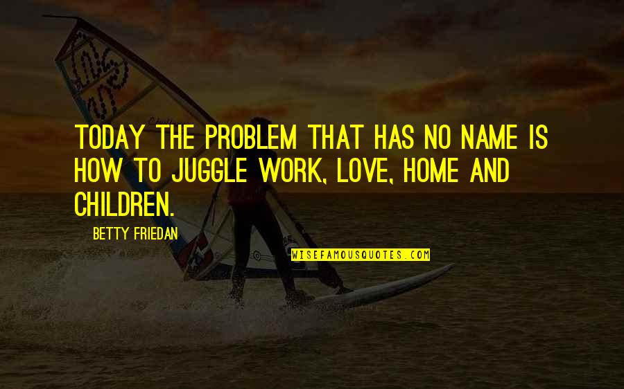 Home And Work Quotes By Betty Friedan: Today the problem that has no name is
