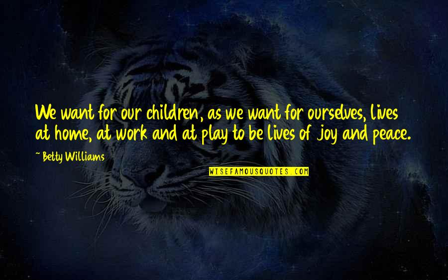 Home And Work Quotes By Betty Williams: We want for our children, as we want