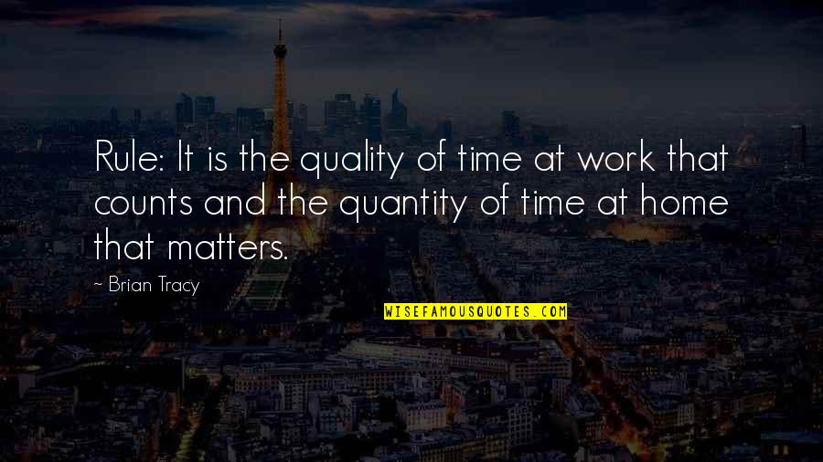 Home And Work Quotes By Brian Tracy: Rule: It is the quality of time at