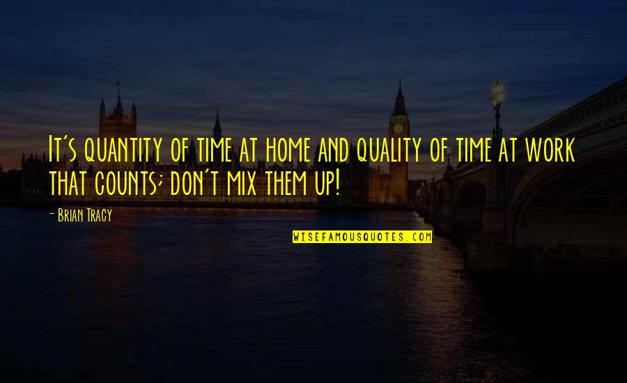 Home And Work Quotes By Brian Tracy: It's quantity of time at home and quality