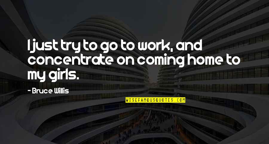 Home And Work Quotes By Bruce Willis: I just try to go to work, and