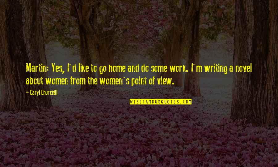 Home And Work Quotes By Caryl Churchill: Martin: Yes, I'd like to go home and