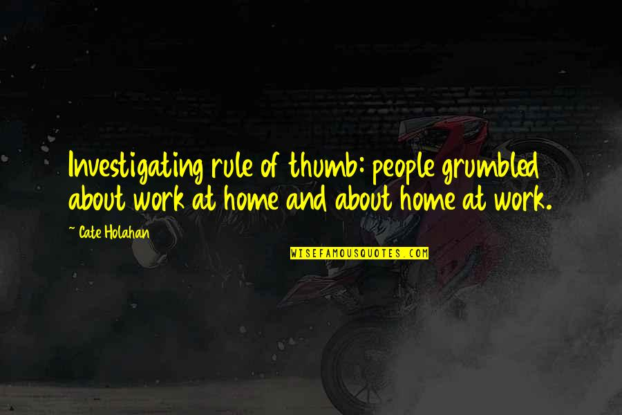 Home And Work Quotes By Cate Holahan: Investigating rule of thumb: people grumbled about work