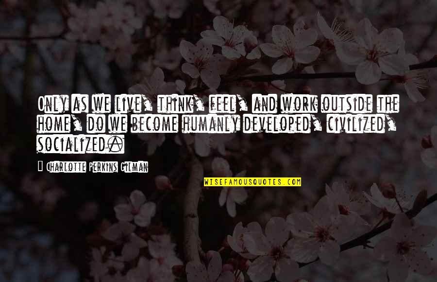Home And Work Quotes By Charlotte Perkins Gilman: Only as we live, think, feel, and work