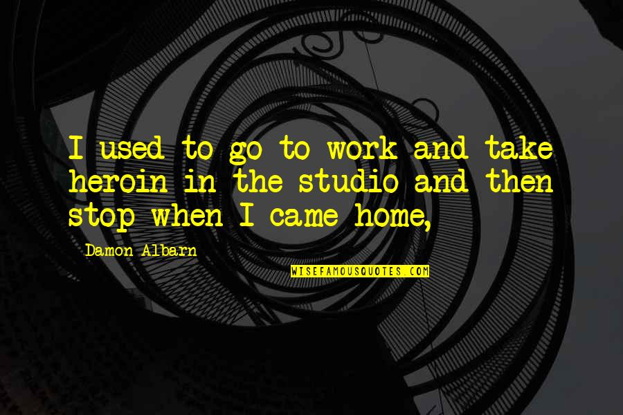 Home And Work Quotes By Damon Albarn: I used to go to work and take