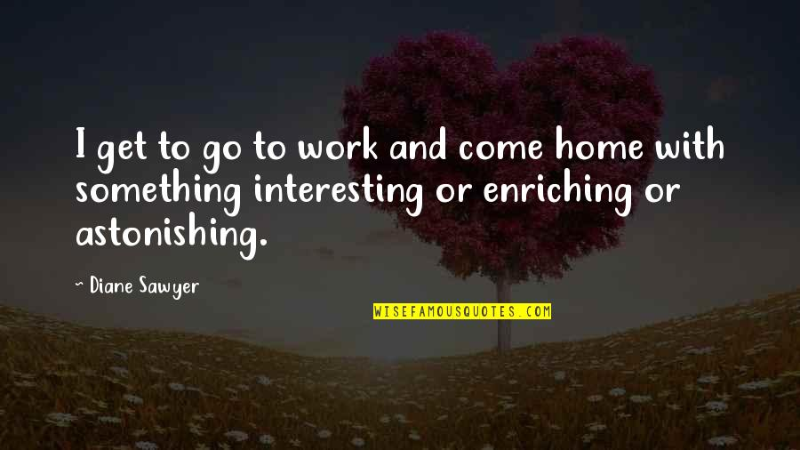 Home And Work Quotes By Diane Sawyer: I get to go to work and come