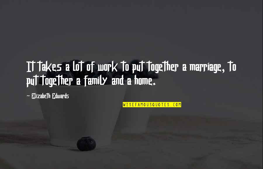 Home And Work Quotes By Elizabeth Edwards: It takes a lot of work to put