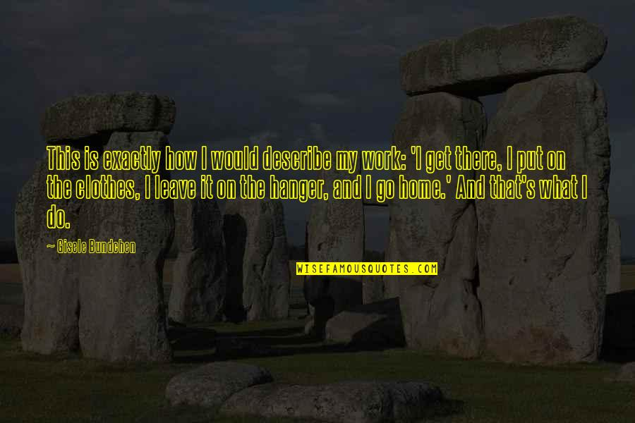 Home And Work Quotes By Gisele Bundchen: This is exactly how I would describe my