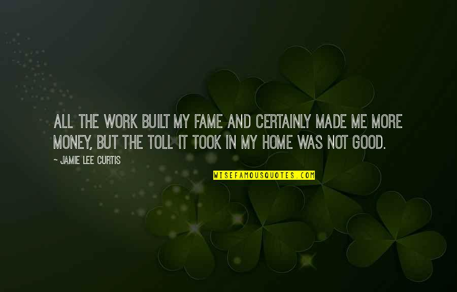 Home And Work Quotes By Jamie Lee Curtis: All the work built my fame and certainly
