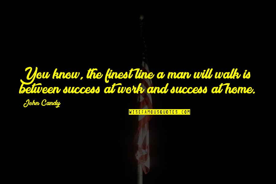 Home And Work Quotes By John Candy: You know, the finest line a man will