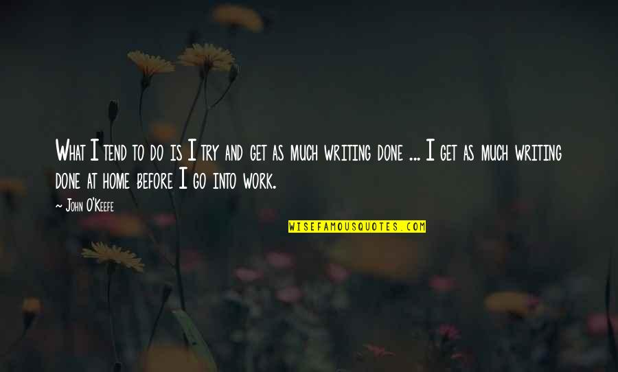 Home And Work Quotes By John O'Keefe: What I tend to do is I try