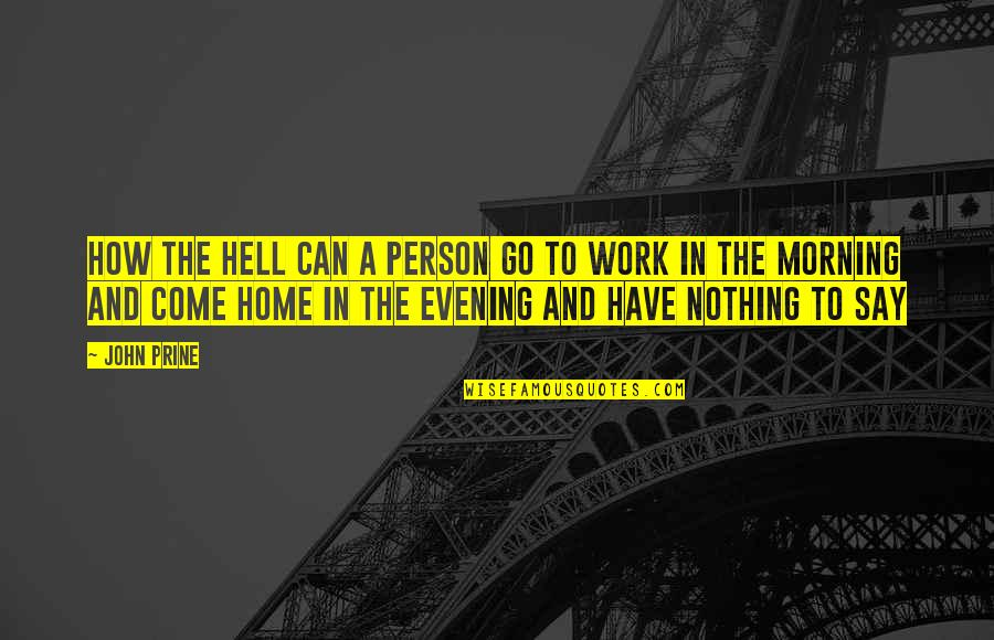 Home And Work Quotes By John Prine: How the hell can a person go to