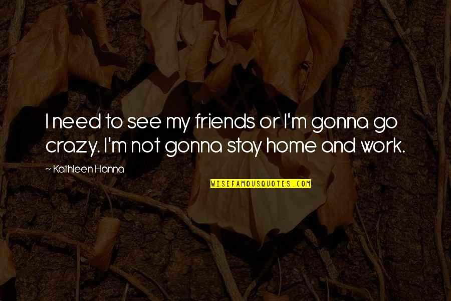 Home And Work Quotes By Kathleen Hanna: I need to see my friends or I'm