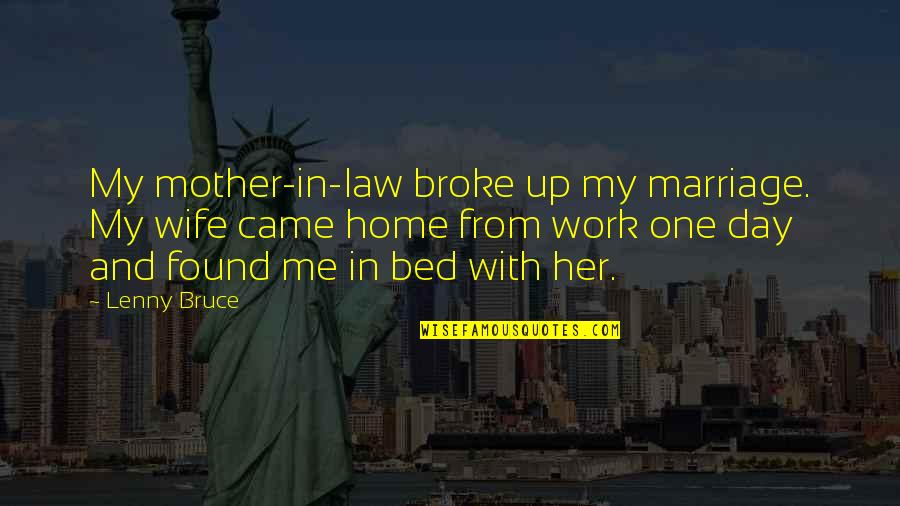 Home And Work Quotes By Lenny Bruce: My mother-in-law broke up my marriage. My wife