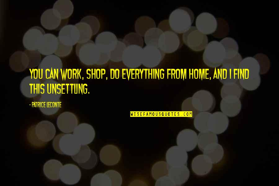 Home And Work Quotes By Patrice Leconte: You can work, shop, do everything from home,