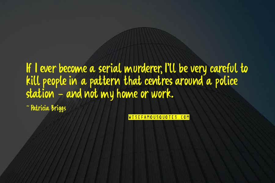 Home And Work Quotes By Patricia Briggs: If I ever become a serial murderer, I'll