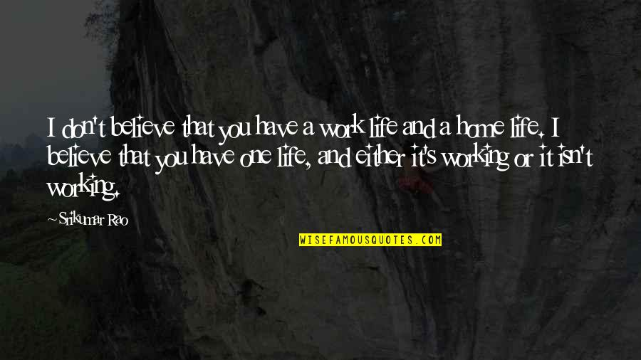 Home And Work Quotes By Srikumar Rao: I don't believe that you have a work