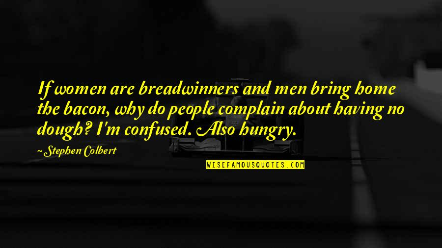 Home And Work Quotes By Stephen Colbert: If women are breadwinners and men bring home