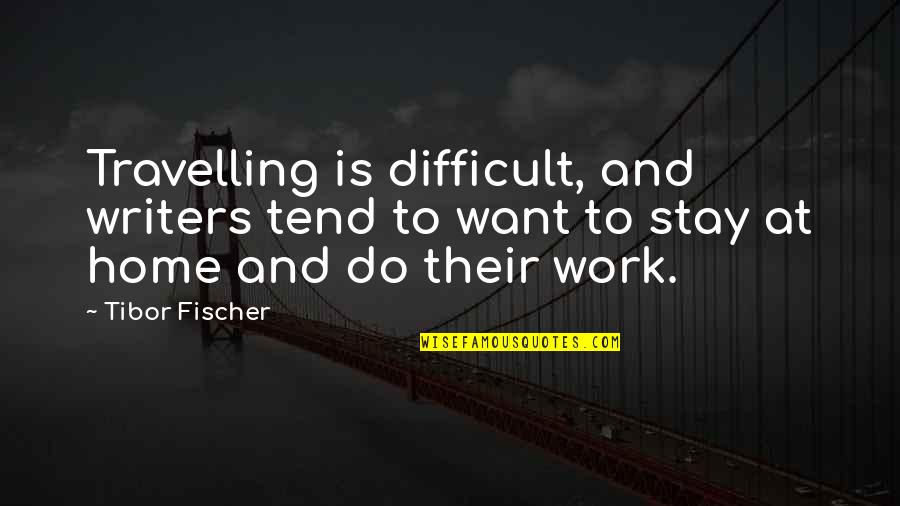 Home And Work Quotes By Tibor Fischer: Travelling is difficult, and writers tend to want