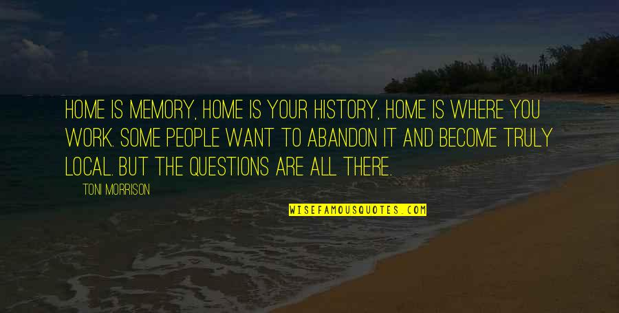 Home And Work Quotes By Toni Morrison: Home is memory, home is your history, home