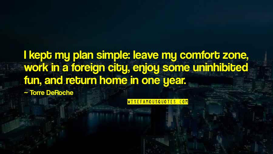 Home And Work Quotes By Torre DeRoche: I kept my plan simple: leave my comfort