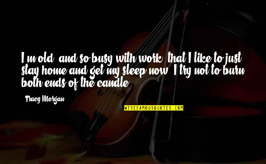 Home And Work Quotes By Tracy Morgan: I'm old, and so busy with work, that