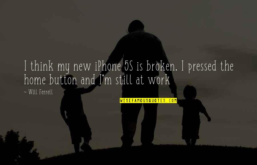 Home And Work Quotes By Will Ferrell: I think my new iPhone 5S is broken.