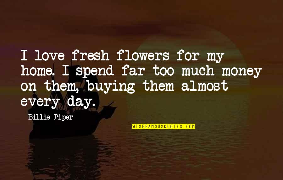 Home Buying Quotes By Billie Piper: I love fresh flowers for my home. I