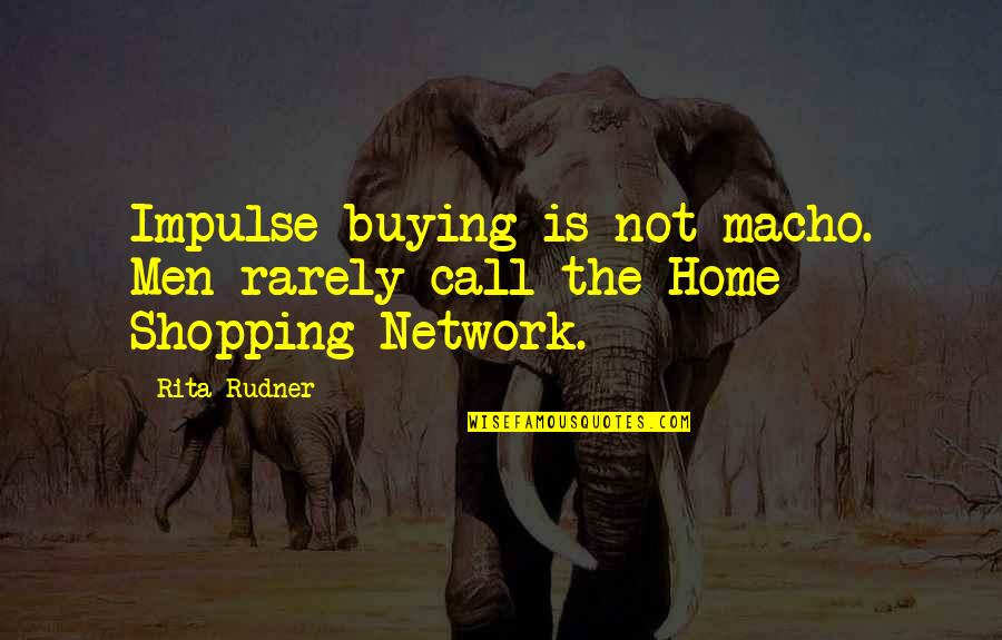 Home Buying Quotes By Rita Rudner: Impulse buying is not macho. Men rarely call