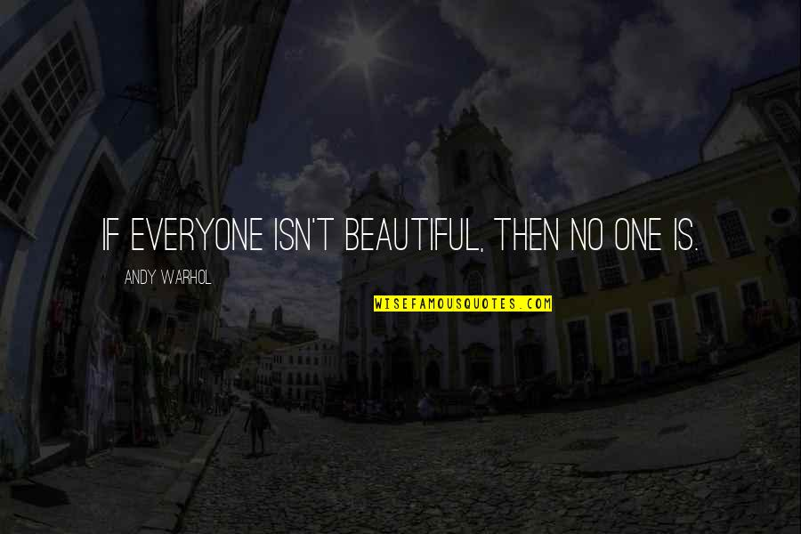 Home Here I Come Quotes By Andy Warhol: If everyone isn't beautiful, then no one is.