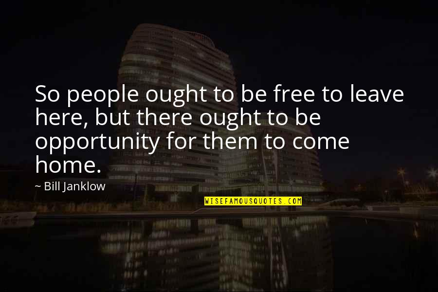Home Here I Come Quotes By Bill Janklow: So people ought to be free to leave