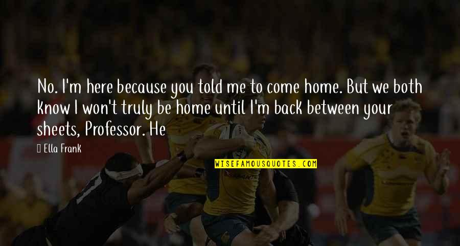 Home Here I Come Quotes By Ella Frank: No. I'm here because you told me to