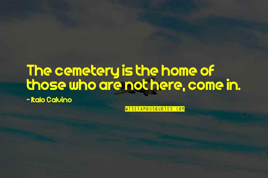 Home Here I Come Quotes By Italo Calvino: The cemetery is the home of those who