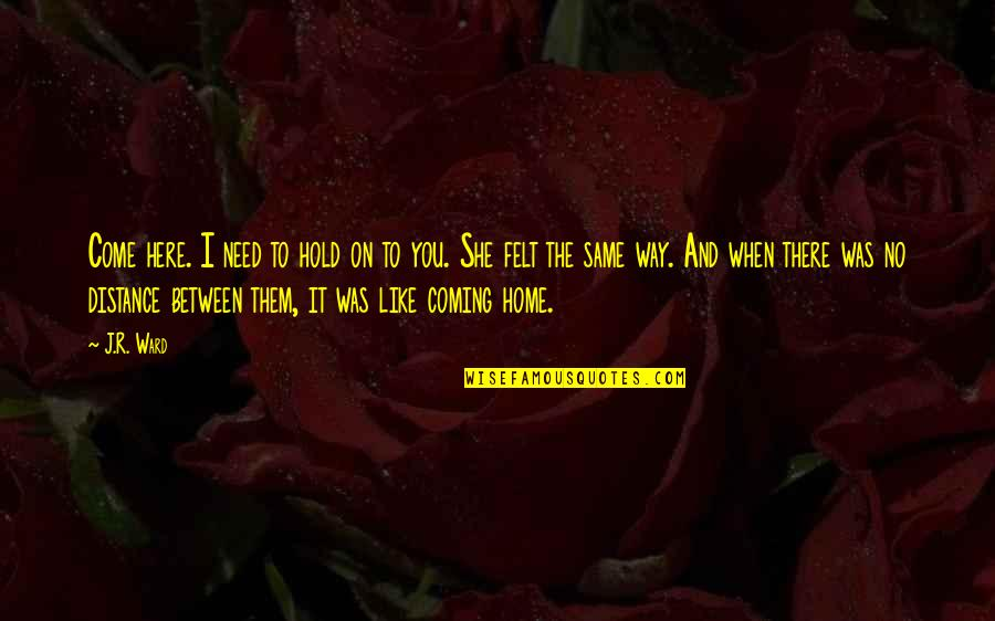 Home Here I Come Quotes By J.R. Ward: Come here. I need to hold on to