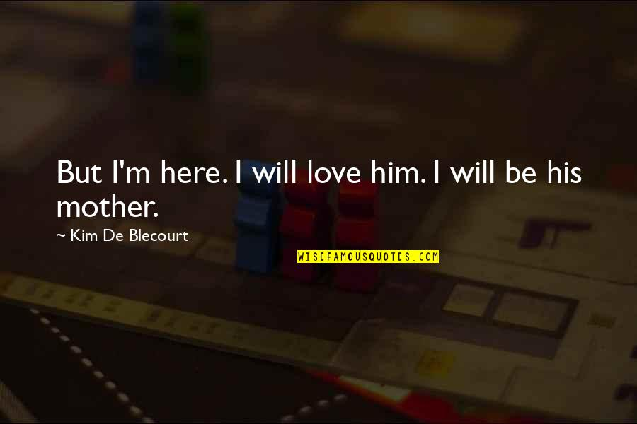 Home Here I Come Quotes By Kim De Blecourt: But I'm here. I will love him. I