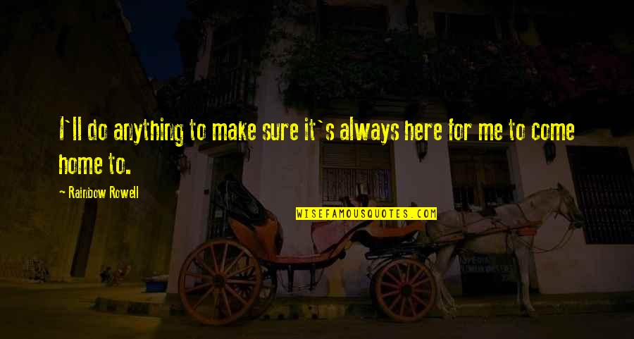 Home Here I Come Quotes By Rainbow Rowell: I'll do anything to make sure it's always
