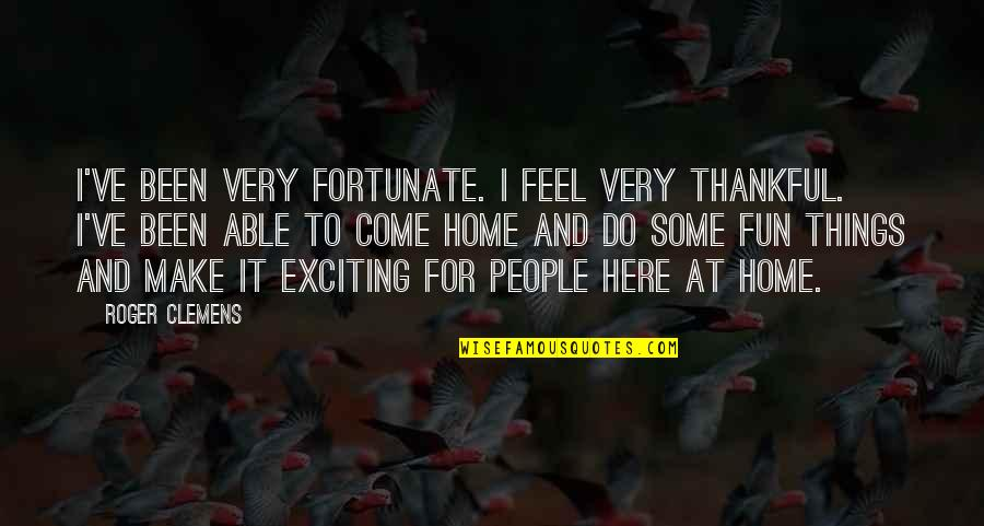 Home Here I Come Quotes By Roger Clemens: I've been very fortunate. I feel very thankful.