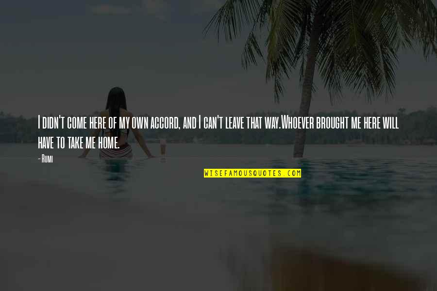 Home Here I Come Quotes By Rumi: I didn't come here of my own accord,