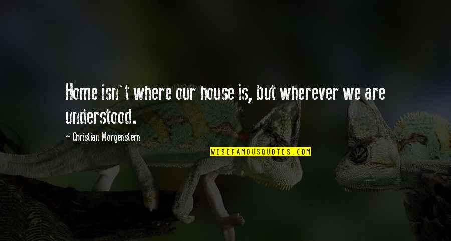 Home Is Wherever Quotes By Christian Morgenstern: Home isn't where our house is, but wherever