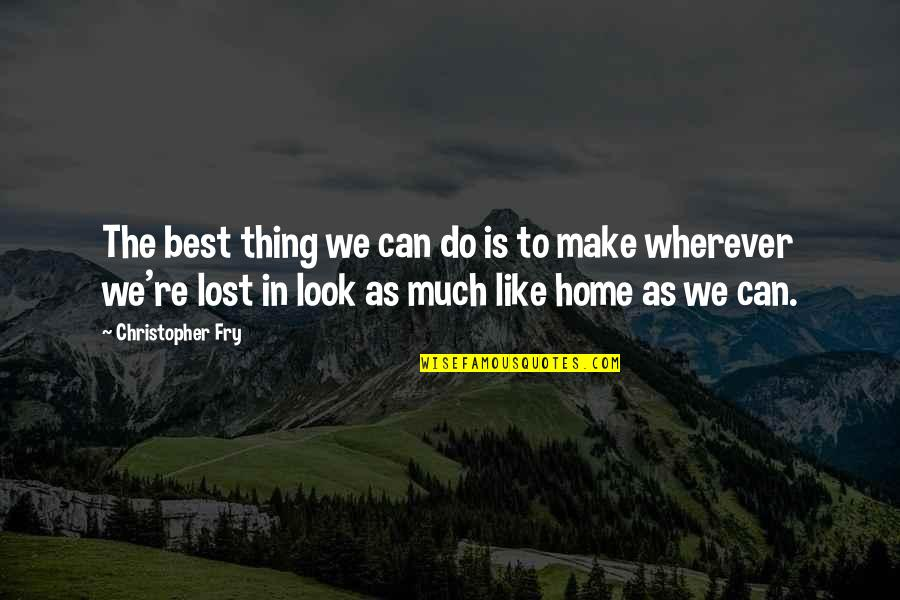 Home Is Wherever Quotes By Christopher Fry: The best thing we can do is to