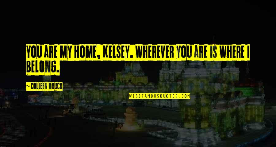 Home Is Wherever Quotes By Colleen Houck: You are my home, Kelsey. Wherever you are