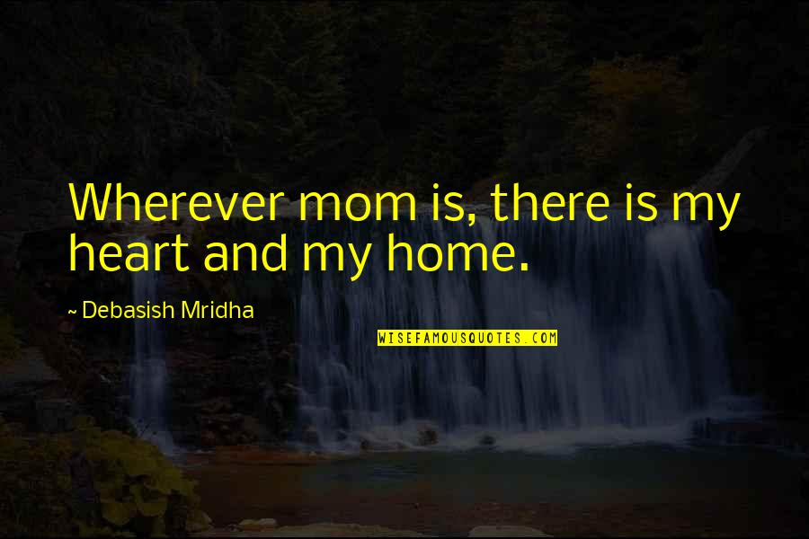 Home Is Wherever Quotes By Debasish Mridha: Wherever mom is, there is my heart and