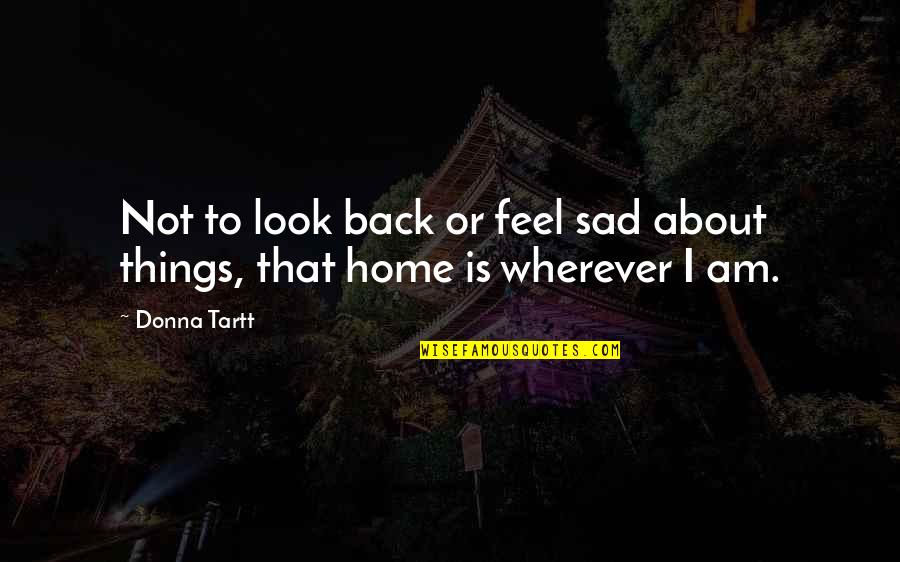 Home Is Wherever Quotes By Donna Tartt: Not to look back or feel sad about