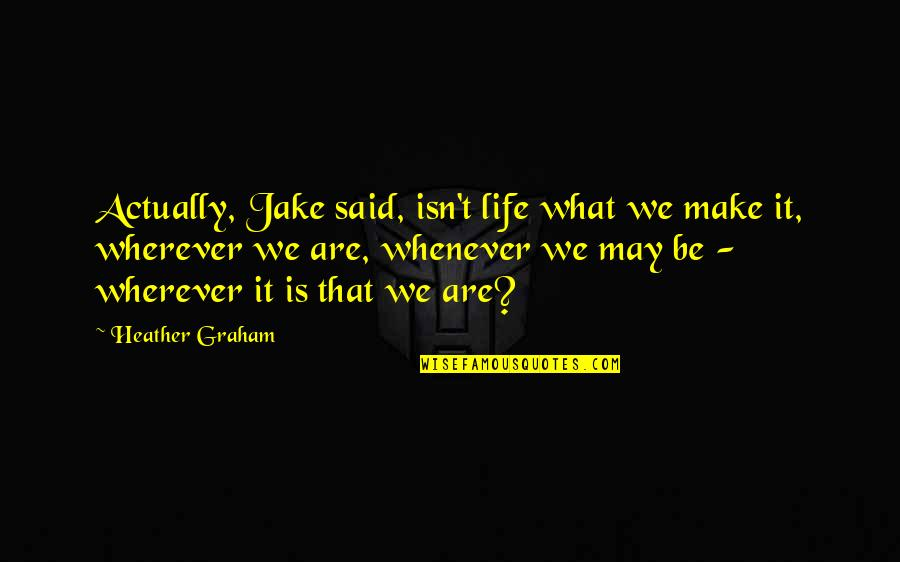 Home Is Wherever Quotes By Heather Graham: Actually, Jake said, isn't life what we make