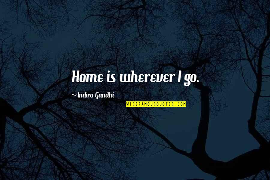 Home Is Wherever Quotes By Indira Gandhi: Home is wherever I go.