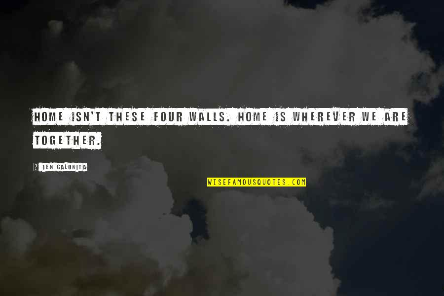 Home Is Wherever Quotes By Jen Calonita: Home isn't these four walls. Home is wherever